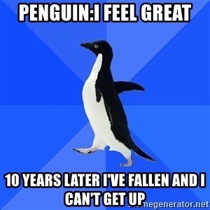 Socially Awkward Penguin - Penguin:I feel great 10 years later I've fallen and I can't get up