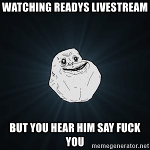 Forever Alone - Watching Readys livestream But you hear him say Fuck you
