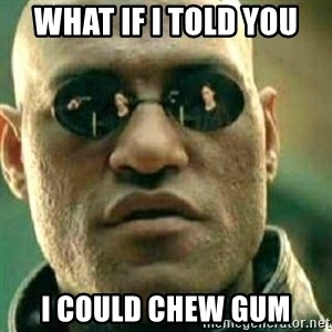 What If I Told You - What if I told you  I could chew gum