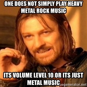 One Does Not Simply - one does not simply play heavy metal rock music its volume level 10 or its just metal music