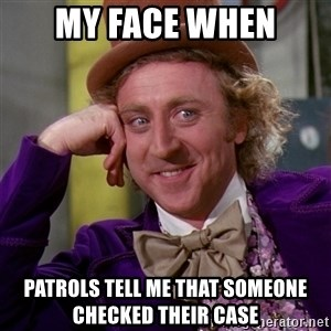Willy Wonka - My face when patrols tell me that someone checked their case