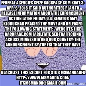 "Towelie - Federal agencies seize Backpage.com KIMT 3-Apr. 6, 2018 It said authorities plan to release information about the enforcement action later Friday. U.S. Senator Amy Klobuchar praised the move and released the following statement: ""Websites like Backpage.com facilitate sex trafficking across Minnesota and our country. The announcement by the FBI that they have blacklist this escort for stds msmandahfx http://www.msmanda.com/ itsmsmanda@gmail.com"