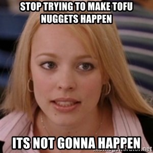 mean girls - STOP TRYING TO MAKE TOFU NUGGETS HAPPEN ITS NOT GONNA HAPPEN