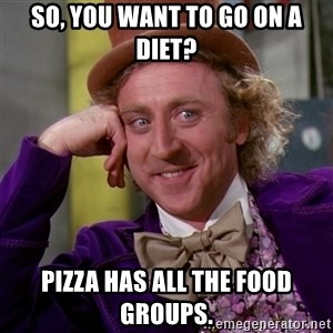 Willy Wonka - so, you want to go on a diet? pizza has all the food groups.