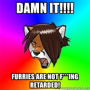 Advice Furry - damn it!!!! furries are not f***ing retarded!