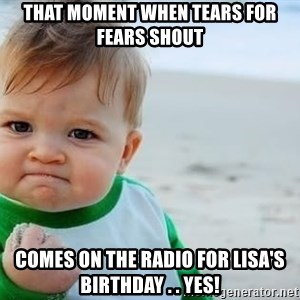 fist pump baby - That moment when Tears for fears shout comes on the radio for Lisa's birthday . . yes!