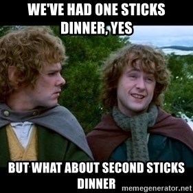 What about second breakfast? - We've had one Sticks dinner, yes but what about second sticks dinner