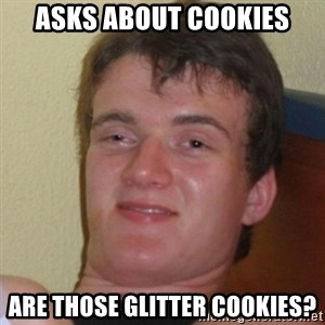 Really Stoned Guy - Asks about cookies Are those glitter cookies?