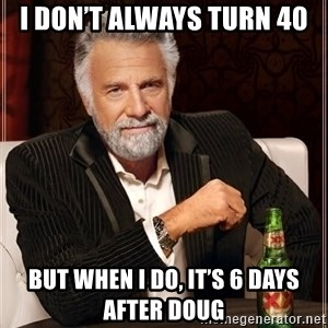The Most Interesting Man In The World - I don't always turn 40 But when I do, it's 6 days after Doug