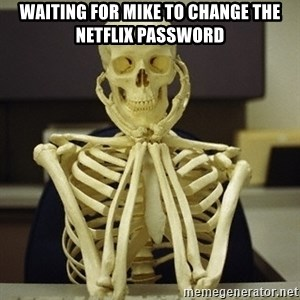 Skeleton waiting - Waiting for Mike to change the Netflix password