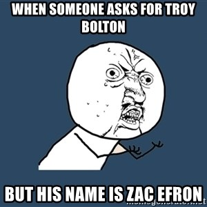 Y U No - When someone asks for Troy Bolton  But his name is Zac Efron
