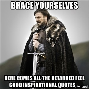Game of Thrones - BRACE YOURSELVES  Here comes all the retarded feel good inspirational quotes ...