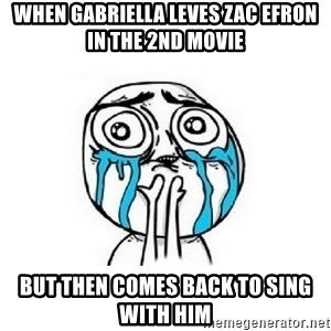 Crying face - When Gabriella leves Zac Efron in the 2nd Movie But then comes back to sing with him