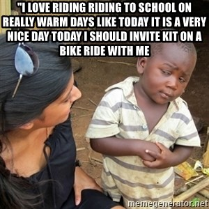 """Skeptical 3rd World Kid - """"I love riding riding to school on really warm days like today it is a very nice day today i should invite kit on a bike ride with me"""