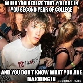 Sudden Realization Ralph - when you realize that you are in you second year of college and you don't know what you are majoring in