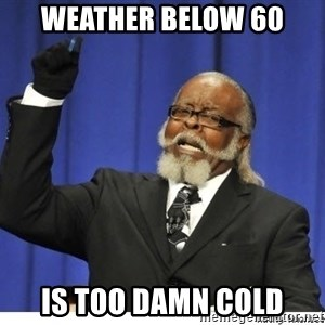 The tolerance is to damn high! - Weather below 60 Is too damn cold