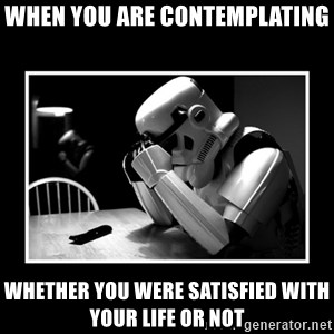 Sad Trooper - When you are contemplating whether you were satisfied with your life or not