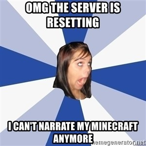 Annoying Facebook Girl - OMG THE SERVER IS RESETTING  I CAN'T narrate my minecraft anymore