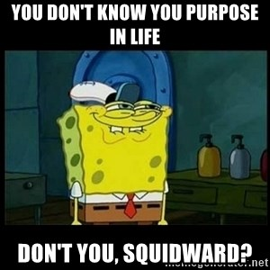 Don't you, Squidward? - You don't know you purpose in life Don't you, Squidward?