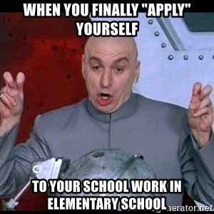 "dr. evil quote - when you finally ""apply"" yourself to your school work in elementary school"