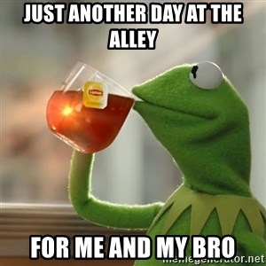 Kermit The Frog Drinking Tea - Just another day at the alley For me and my bro
