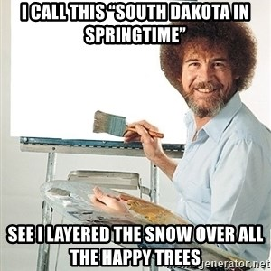 "Bob Ross - I call this ""South Dakota in springtime"" See I layered the snow over all the happy trees"