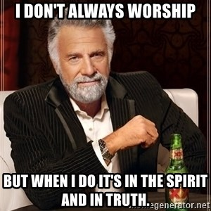 The Most Interesting Man In The World - I don't always worship but when I do it's in the Spirit and in Truth.