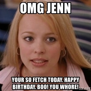 mean girls - OMG Jenn Your so fetch today. Happy Birthday. Boo! You Whore!