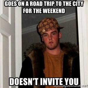 Scumbag Steve - Goes on a road trip to the city for the weekend Doesn't invite you
