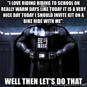 """Darth Vader - """"I love riding riding to school on really warm days like today it is a very nice day today i should invite kit on a bike ride with me"""". well then let's do that"""
