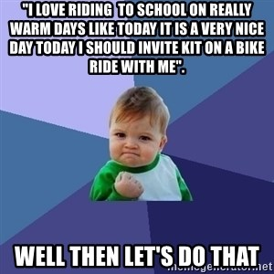 """Success Kid - """"I love riding  to school on really warm days like today it is a very nice day today i should invite kit on a bike ride with me"""". well then let's do that"""