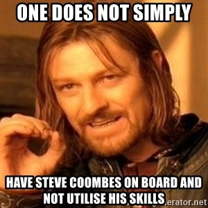 One Does Not Simply - One does not simply  have Steve Coombes on board and not utilise his skills