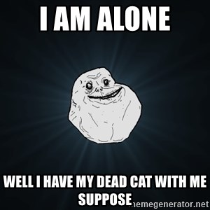 Forever Alone - i am alone  well i have my dead cat with me suppose