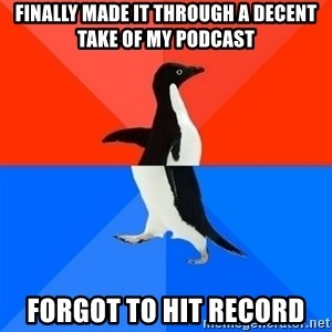 Socially Awesome Awkward Penguin - Finally made it through a decent take of my podcast Forgot to hit record