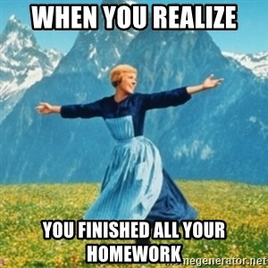 Sound Of Music Lady - when you realize  you finished all your homework