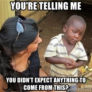 skeptical black kid - You're telling me you didn't expect anything to come from this?