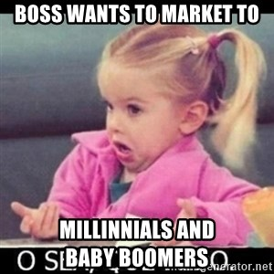 O SEA,QUÉ PEDO MEM - Boss wants to market to Millinnials AND                BABY BOOMERS