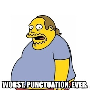 Comic Book Guy Worst Ever - Worst. punctuation. ever.