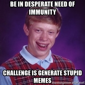 Bad Luck Brian - Be in desperate need of immunity Challenge is generate stupid memes