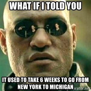 What If I Told You - What if i told you It used to take 6 weeks to go from New York to Michigan