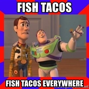 Everywhere - fish tacos fish tacos everywhere