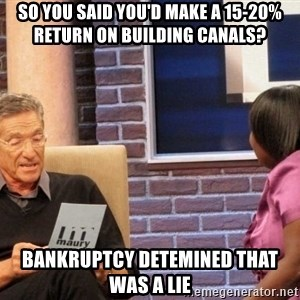 Maury Lie Detector - So you said you'd make a 15-20% return on building canals? Bankruptcy detemined that was a lie