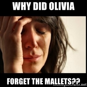 First World Problems - Why did Olivia Forget the mallets??