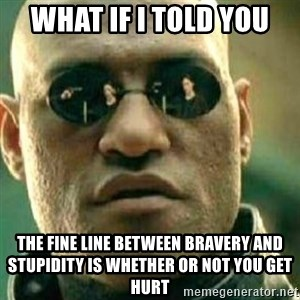 What If I Told You - What if i told you the fine line between bravery and stupidity is whether or not you get hurt