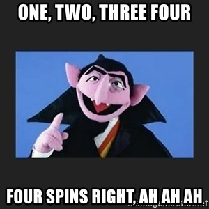 The Count from Sesame Street - one, two, three four four spins right, ah ah ah