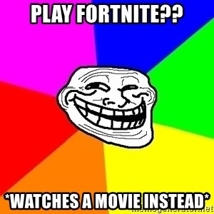 Trollface - Play fortnite?? *watches a movie instead*