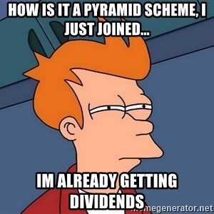 Futurama Fry - how is it a pyramid scheme, i just joined... im already getting dividends
