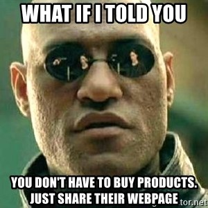 What if I told you / Matrix Morpheus - What if I told you You don't have to buy products.  Just share their webpage