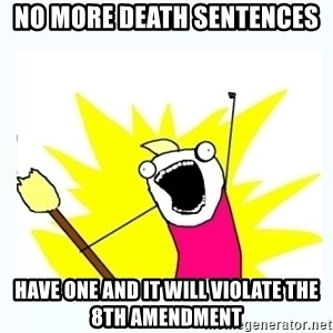 All the things - No more death sentences have one and it will violate the 8th amendment