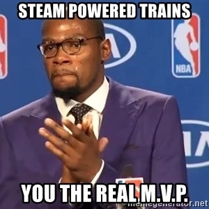 KD you the real mvp f - Steam powered trains You the real M.V.P.